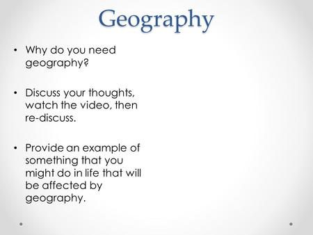 Geography Why do you need geography? Discuss your thoughts, watch the video, then re-discuss. Provide an example of something that you might do in life.