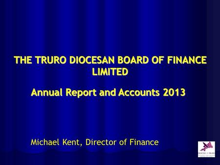 THE TRURO DIOCESAN BOARD OF FINANCE LIMITED Annual Report and Accounts 2013 Michael Kent, Director of Finance.