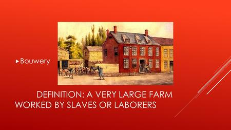 DEFINITION: A VERY LARGE FARM WORKED BY SLAVES OR LABORERS  Bouwery.