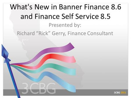 "What's New in Banner Finance 8.6 and Finance Self Service 8.5 Presented by: Richard ""Rick"" Gerry, Finance Consultant."