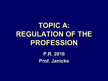 TOPIC A: REGULATION OF THE PROFESSION P.R. 2016 Prof. Janicke.