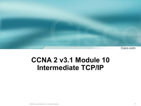 1 © 2004, Cisco Systems, Inc. All rights reserved. CCNA 2 v3.1 Module 10 Intermediate TCP/IP.