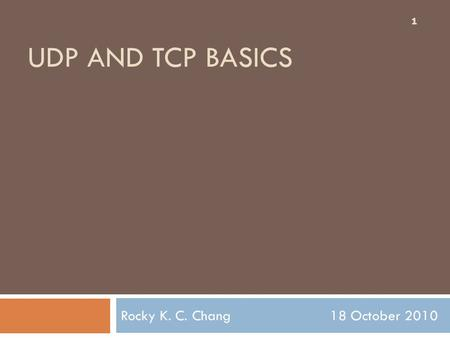 UDP AND TCP BASICS Rocky K. C. Chang 18 October 2010 1.