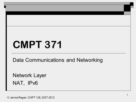 © Janice Regan, CMPT 128, 2007-2012 0 CMPT 371 Data Communications and Networking Network Layer NAT, IPv6.