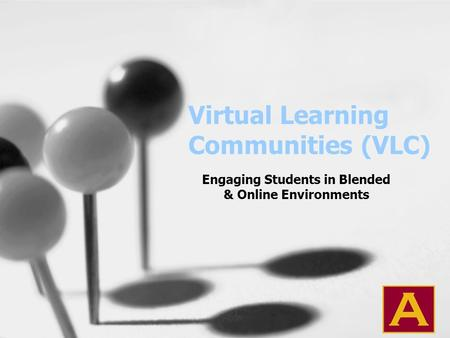 Virtual Learning Communities (VLC) Engaging Students in Blended & Online Environments.