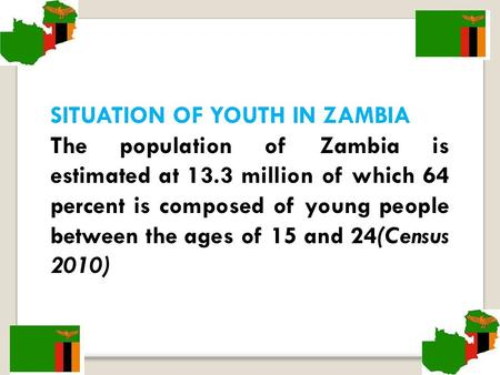 SITUATION OF YOUTH IN ZAMBIA The population of Zambia is estimated at 13.3 million of which 64 percent is composed of young people between the ages of.