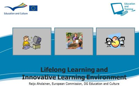 Lifelong Learning and Innovative Learning Environment Reijo Aholainen, European Commission, DG Education and Culture.