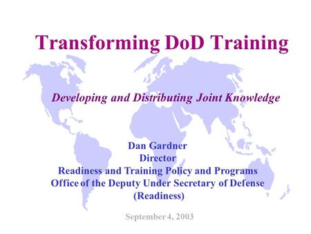 Transforming DoD Training September 4, 2003 Dan Gardner Director Readiness and Training Policy and Programs Office of the Deputy Under Secretary of Defense.