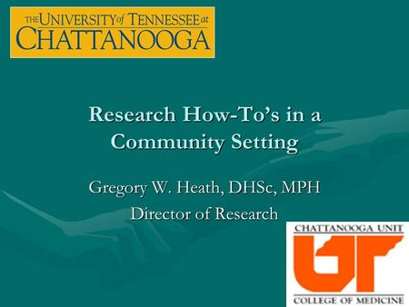 Research How-To's in a Community Setting Gregory W. Heath, DHSc, MPH Director of Research.