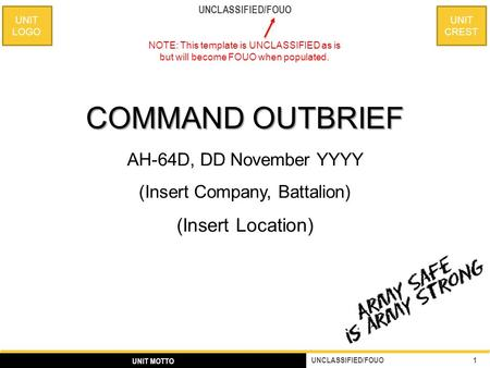 UNIT CREST UNIT LOGO 1 UNCLASSIFIED/FOUO UNIT MOTTO UNCLASSIFIED/FOUO COMMAND OUTBRIEF AH-64D, DD November YYYY (Insert Company, Battalion) (Insert Location)