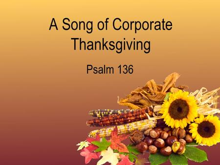 A Song of Corporate Thanksgiving Psalm 136. Give Thanks Because of His Great Name Eph. 5:19-20; 1 Thess. 5:16-18; Deut. 10:17; 1 Tim. 6:14-15; Rev. 17:14;