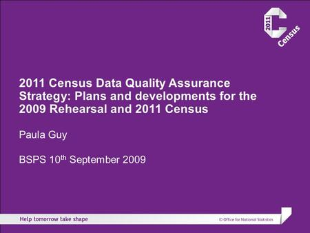 2011 Census Data Quality Assurance Strategy: Plans and developments for the 2009 Rehearsal and 2011 Census Paula Guy BSPS 10 th September 2009.