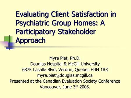 Evaluating Client Satisfaction in Psychiatric Group Homes: A Participatory Stakeholder Approach Myra Piat, Ph.D. Douglas Hospital & McGill University 6875.