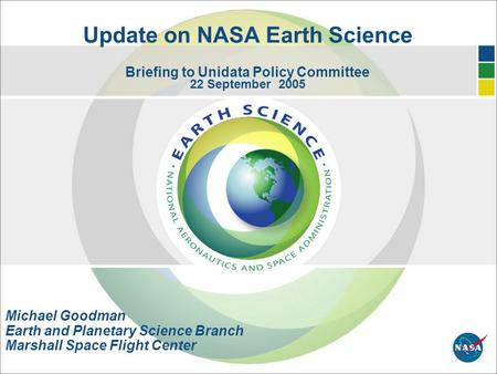 Update on NASA Earth Science Briefing to Unidata Policy Committee 22 September 2005 Michael Goodman Earth and Planetary Science Branch Marshall Space Flight.