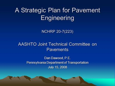 A Strategic Plan for Pavement Engineering NCHRP 20-7(223) AASHTO Joint Technical Committee on Pavements Dan Dawood, P.E. Pennsylvania Department of Transportation.