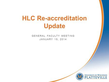 HLC Re-accreditation Update GENERAL FACULTY MEETING JANUARY 15, 2014.