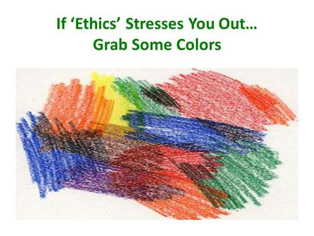 If 'Ethics' Stresses You Out… Grab Some Colors. Ethical Decision Making for Nurses: Case Studies Janie Butts, Ph.D., RN Professor Elizabeth Tinnon, Ph.D.,