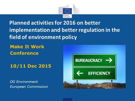 Planned activities for 2016 on better implementation and better regulation in the field of environment policy Make It Work Conference 10/11 Dec 2015 DG.