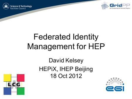 Federated Identity Management for HEP David Kelsey HEPiX, IHEP Beijing 18 Oct 2012.