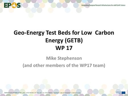 Geo-Energy Test Beds for Low Carbon Energy (GETB) WP 17 Mike Stephenson (and other members of the WP17 team)
