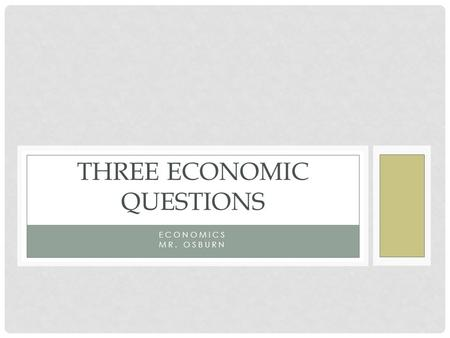 ECONOMICS MR. OSBURN THREE ECONOMIC QUESTIONS. WHAT GOODS AND SERVICES SHOULD BE PRODUCED? Each society must decide what to produce to satisfy its needs.
