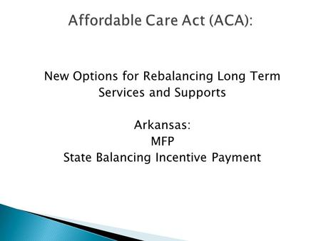 New Options for Rebalancing Long Term Services and Supports Arkansas: MFP State Balancing Incentive Payment.