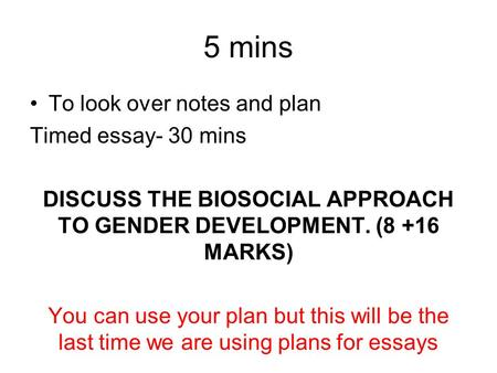 5 mins To look over notes and plan Timed essay- 30 mins DISCUSS THE BIOSOCIAL APPROACH TO GENDER DEVELOPMENT. (8 +16 MARKS) You can use your plan but this.