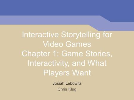 Interactive Storytelling for Video Games Chapter 1: Game Stories, Interactivity, and What Players Want Josiah Lebowitz Chris Klug.