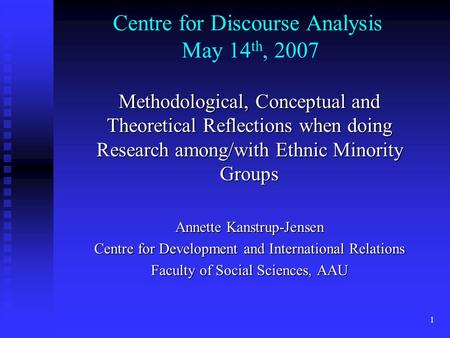 1 Centre for Discourse Analysis May 14 th, 2007 Methodological, Conceptual and Theoretical Reflections when doing Research among/with Ethnic Minority.