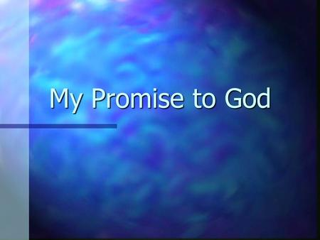 My Promise to God. I promise to know… n We need to know God better –Not simply to know about Him –We ought to crave what he offers (Matt. 5:6) n We need.