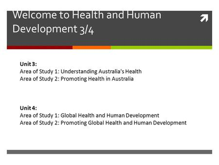  Welcome to Health and Human Development 3/4 Unit 3: Area of Study 1: Understanding Australia's Health Area of Study 2: Promoting Health in Australia.