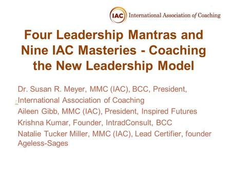 Four Leadership Mantras and Nine IAC Masteries - Coaching the New Leadership Model Dr. Susan R. Meyer, MMC (IAC), BCC, President, International Association.