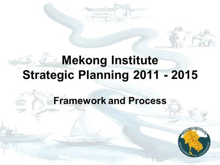 Mekong Institute Strategic Planning 2011 - 2015 Framework and Process.