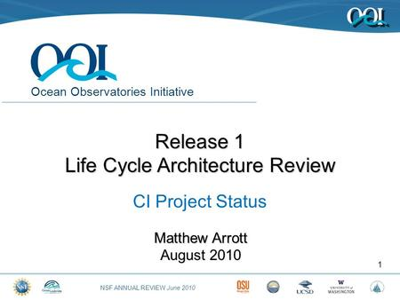 NSF ANNUAL REVIEW June 2010 Ocean Observatories Initiative Matthew Arrott August 2010 1 Release 1 Life Cycle Architecture Review CI Project Status.