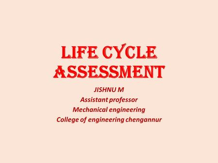 Life Cycle Assessment JISHNU M Assistant professor Mechanical engineering College of engineering chengannur.