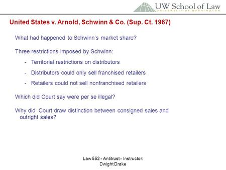 Law 552 - Antitrust - Instructor: Dwight Drake United States v. Arnold, Schwinn & Co. (Sup. Ct. 1967) What had happened to Schwinn's market share? Three.