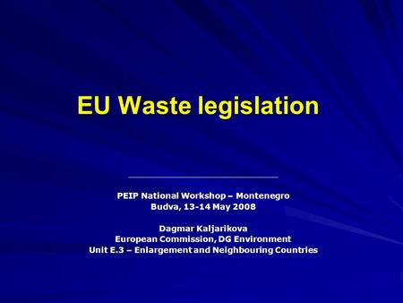 EU Waste legislation PEIP National Workshop – Montenegro Budva, 13-14 May 2008 Dagmar Kaljarikova European Commission, DG Environment Unit E.3 – Enlargement.