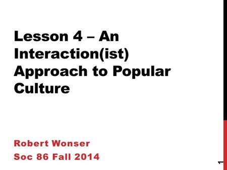 1 Lesson 4 – An Interaction(ist) Approach to Popular Culture Robert Wonser Soc 86 Fall 2014.
