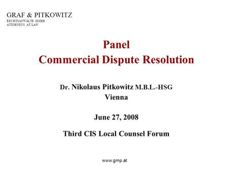 Www.gmp.at GRAF & PITKOWITZ RECHTSANWÄLTE GMBH ATTORNEYS AT LAW Panel Commercial Dispute Resolution Dr. Nikolaus Pitkowitz M.B.L.-HSG Vienna June 27, 2008.