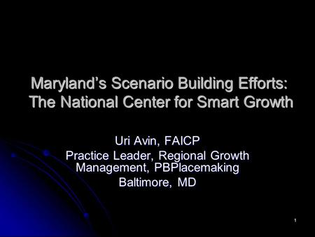 1 Maryland's Scenario Building Efforts: The National Center for Smart Growth Uri Avin, FAICP Practice Leader, Regional Growth Management, PBPlacemaking.