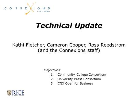 1 Technical Update Kathi Fletcher, Cameron Cooper, Ross Reedstrom (and the Connexions staff) Objectives: 1.Community College Consortium 2.University Press.