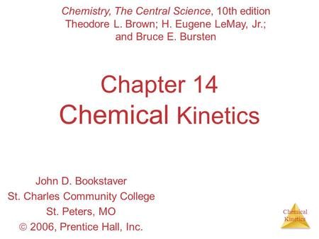 Chemical Kinetics Chapter 14 Chemical Kinetics John D. Bookstaver St. Charles Community College St. Peters, MO  2006, Prentice Hall, Inc. Chemistry, The.