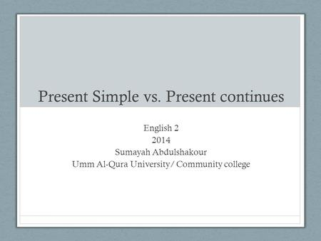 Present Simple vs. Present continues English 2 2014 Sumayah Abdulshakour Umm Al-Qura University/ Community college.