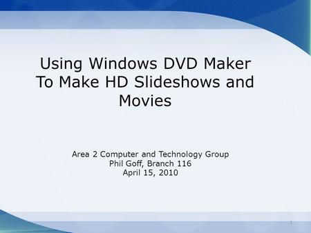 Using Windows DVD Maker To Make HD Slideshows and Movies Area 2 Computer and Technology Group Phil Goff, Branch 116 April 15, 2010 1.