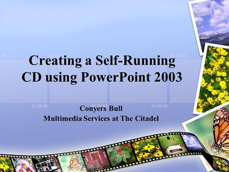 Creating a Self-Running CD using PowerPoint 2003 Conyers Bull Multimedia Services at The Citadel.