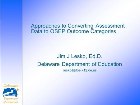 Approaches to Converting Assessment Data to OSEP Outcome Categories Jim J Lesko, Ed.D. Delaware Department of Education