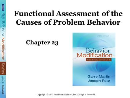 Copyright © 2011 Pearson Education, Inc. All rights reserved. Functional Assessment of the Causes of Problem Behavior Chapter 23.