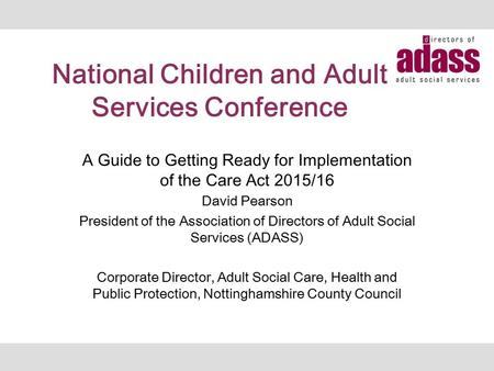 National Children and Adult Services Conference A Guide to Getting Ready for Implementation of the Care Act 2015/16 David Pearson President of the Association.