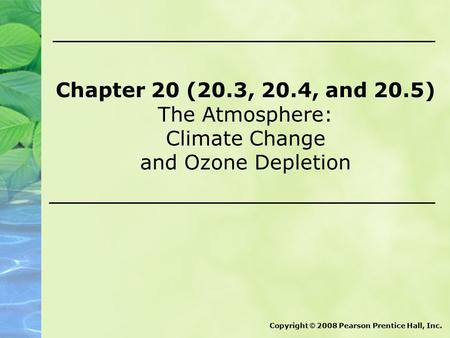 Chapter 20 (20.3, 20.4, and 20.5) The Atmosphere: Climate Change and Ozone Depletion Copyright © 2008 Pearson Prentice Hall, Inc.
