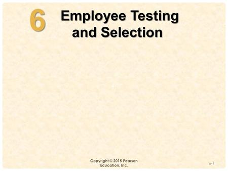 4-6 Copyright © 2015 Pearson Education, Inc. 6-1 Employee Testing Employee Testing and Selection.